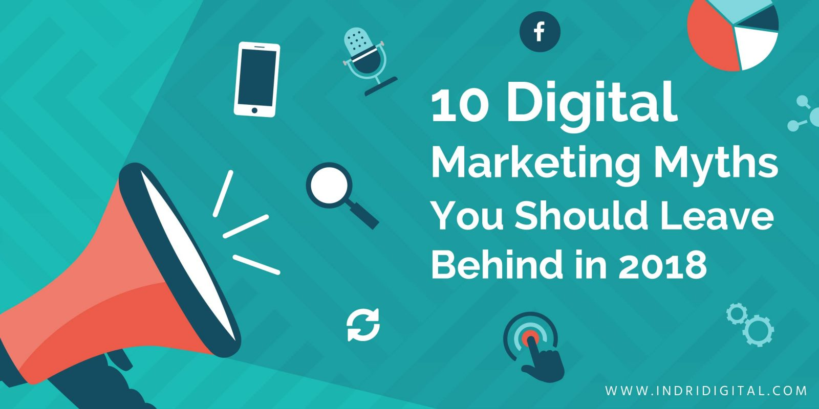 10 Digital Marketing Myths You Should Leave Behind in 2018
